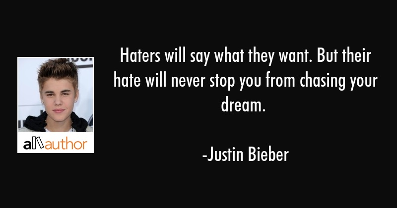 Haters will say what they want. But their hate will never stop you from chasing your dream. - Justin Bieber Quote