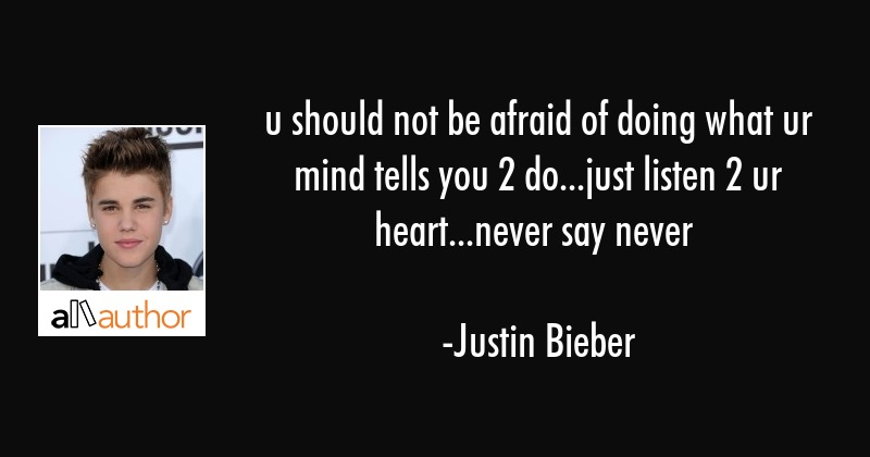 u should not be afraid of doing what ur mind tells you 2 do...just listen 2 ur heart...never say... - Justin Bieber Quote