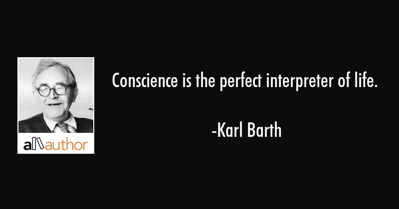 Conscience is the perfect interpreter of life. - Karl Barth Quote