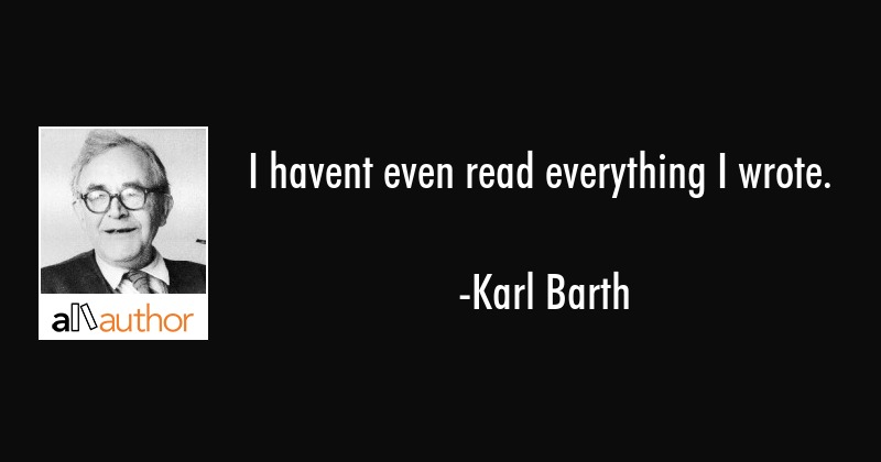 I havent even read everything I wrote. - Karl Barth Quote