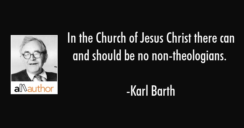 In the Church of Jesus Christ there can and should be no non-theologians. - Karl Barth Quote