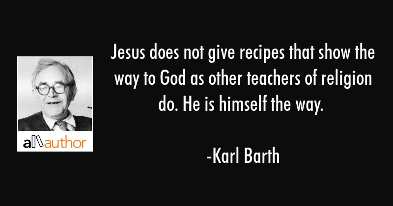 Jesus does not give recipes that show the way to God as other teachers of religion do. He is... - Karl Barth Quote