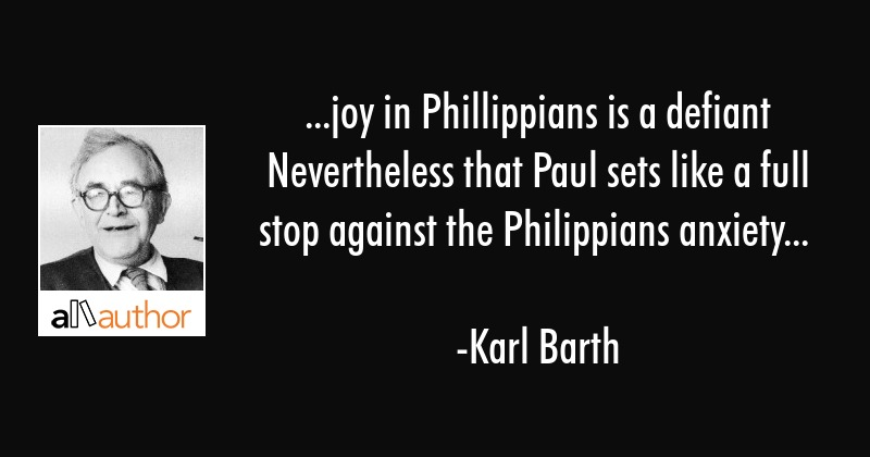 ...joy in Phillippians is a defiant Nevertheless that Paul sets like a full stop against the... - Karl Barth Quote
