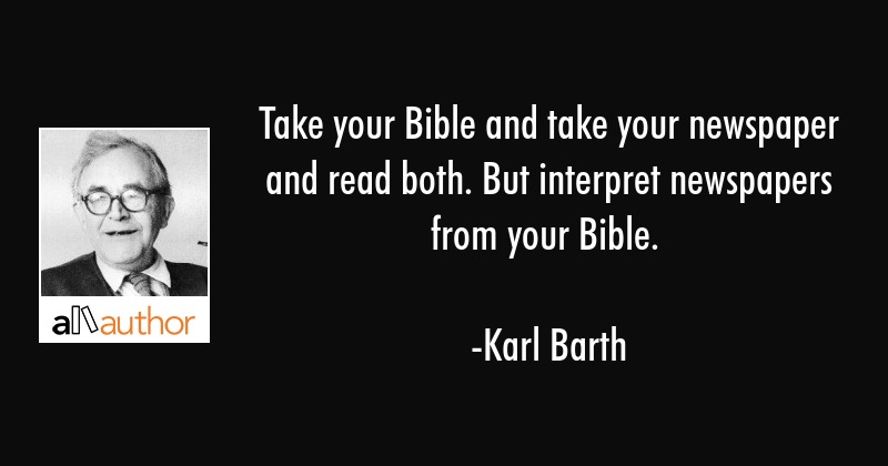 Take your Bible and take your newspaper and read both. But interpret newspapers from your Bible. - Karl Barth Quote