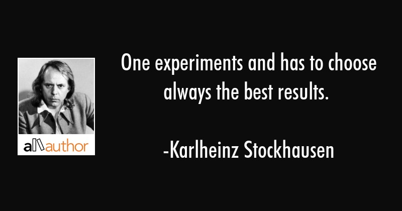One experiments and has to choose always the best results. - Karlheinz Stockhausen Quote