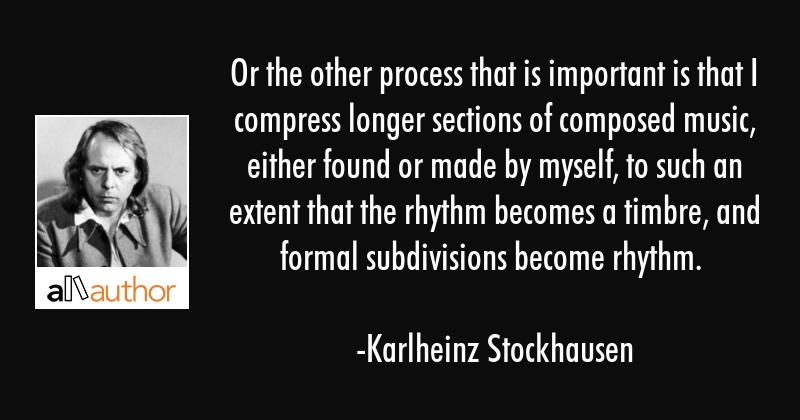Or the other process that is important is that I compress longer sections of composed music, either... - Karlheinz Stockhausen Quote