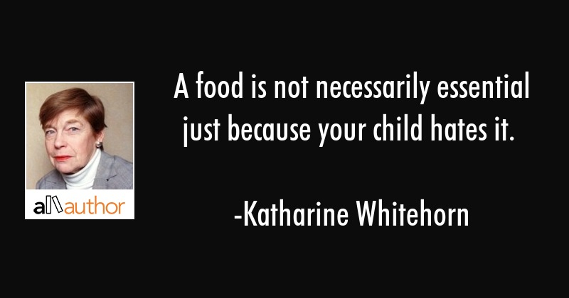 A food is not necessarily essential just because your child hates it. - Katharine Whitehorn Quote