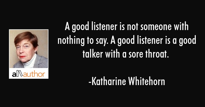A good listener is not someone with nothing to say. A good listener is a good talker with a sore... - Katharine Whitehorn Quote
