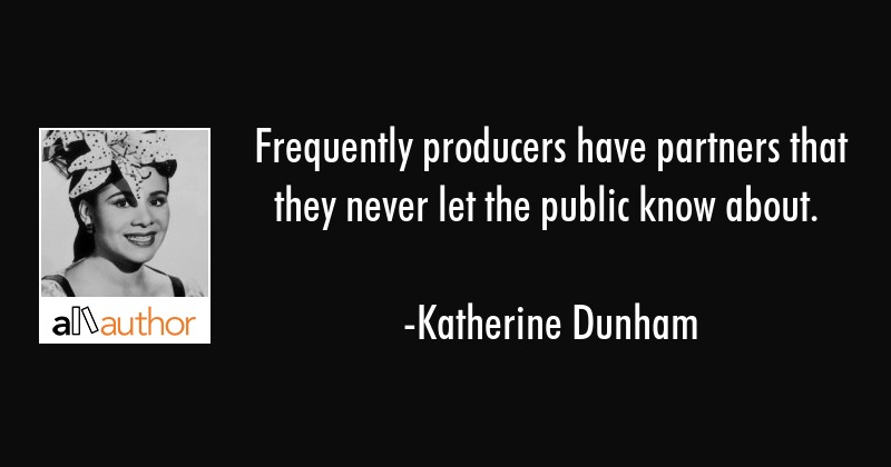 Frequently producers have partners that they never let the public know about. - Katherine Dunham Quote