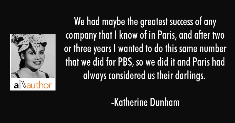 We had maybe the greatest success of any company that I know of in Paris, and after two or three... - Katherine Dunham Quote