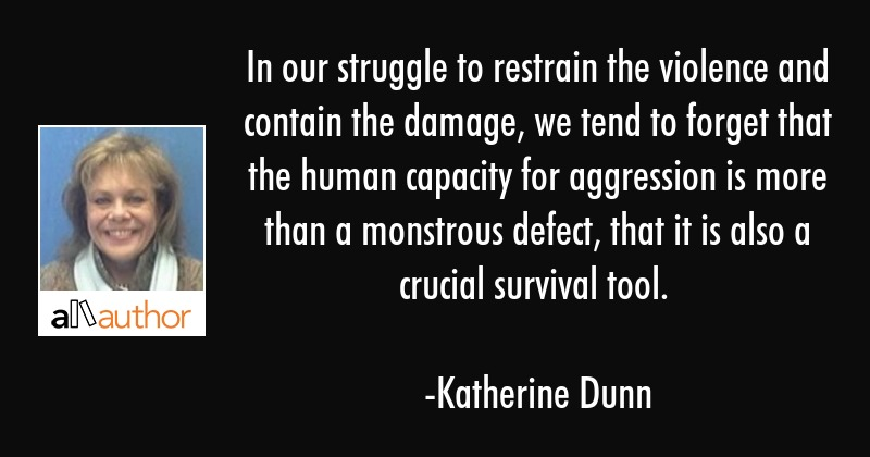 In our struggle to restrain the violence and contain the damage, we tend to forget that the human... - Katherine Dunn Quote
