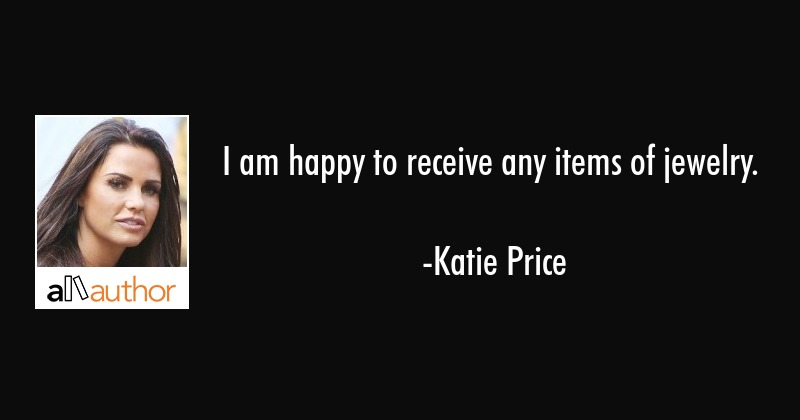 I am happy to receive any items of jewelry. - Katie Price Quote