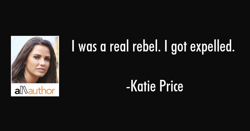 I was a real rebel. I got expelled. - Katie Price Quote