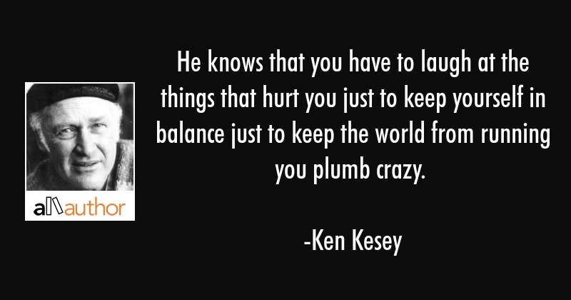 He knows that you have to laugh at the things that hurt you just to keep yourself in balance just... - Ken Kesey Quote