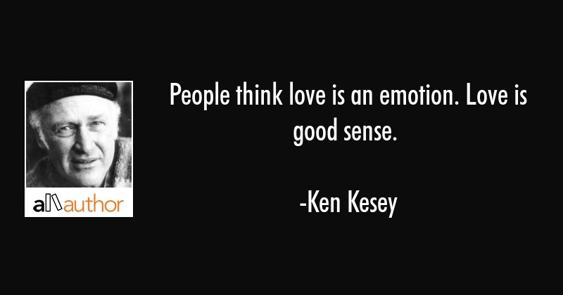 People think love is an emotion. Love is good sense. - Ken Kesey Quote
