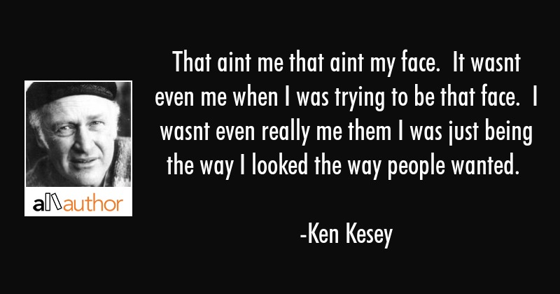 That aint me that aint my face.  It wasnt even me when I was trying to be that face.  I wasnt even... - Ken Kesey Quote