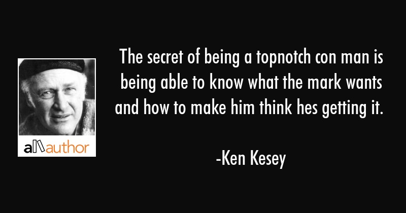 The secret of being a topnotch con man is being able to know what the mark wants and how to make... - Ken Kesey Quote