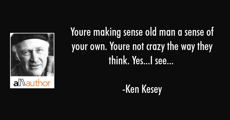 Youre making sense old man a sense of your own. Youre not crazy the way they think. Yes...I see... - Ken Kesey Quote