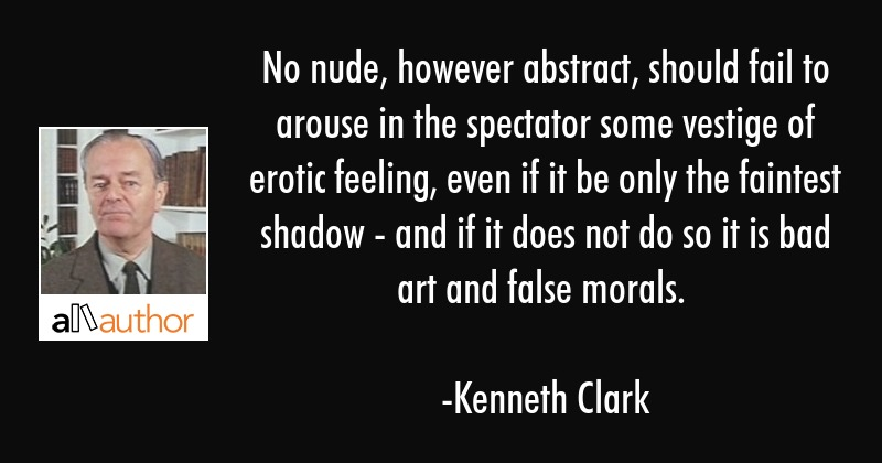 No nude, however abstract, should fail to arouse in the spectator some vestige of erotic feeling,... - Kenneth Clark Quote