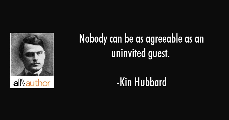 Nobody can be as agreeable as an uninvited guest. - Kin Hubbard Quote