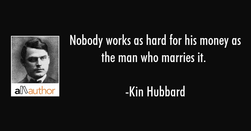 Nobody works as hard for his money as the man who marries it. - Kin Hubbard Quote