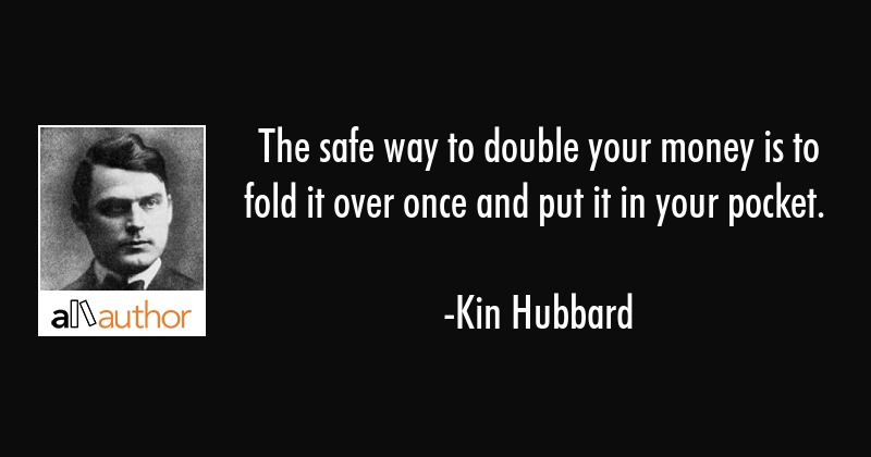 The safe way to double your money is to fold it over once and put it in your pocket. - Kin Hubbard Quote