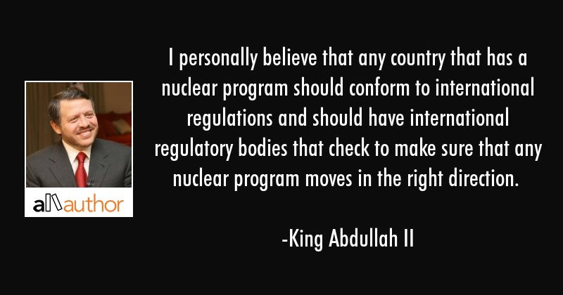 I personally believe that any country that has a nuclear program should conform to international... - King Abdullah II Quote