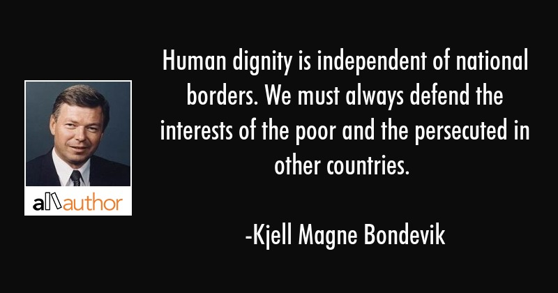 Human dignity is independent of national borders. We must always defend the interests of the poor... - Kjell Magne Bondevik Quote