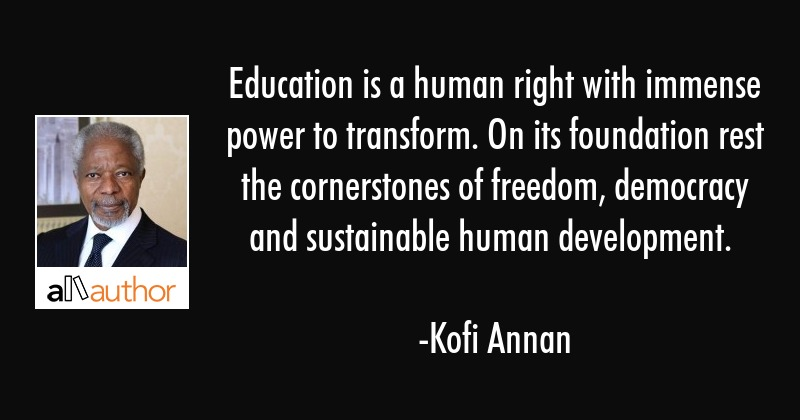 Education is a human right with immense power to transform. On its foundation rest the cornerstones... - Kofi Annan Quote