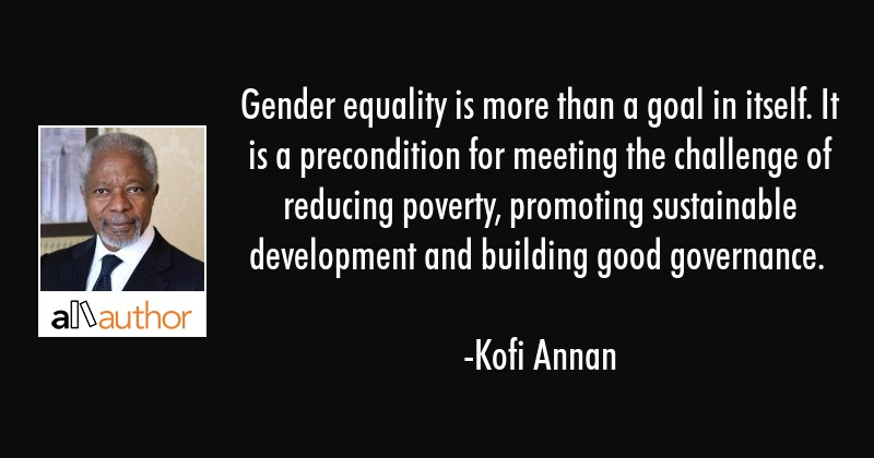 Gender equality is more than a goal in itself. It is a precondition for meeting the challenge of... - Kofi Annan Quote