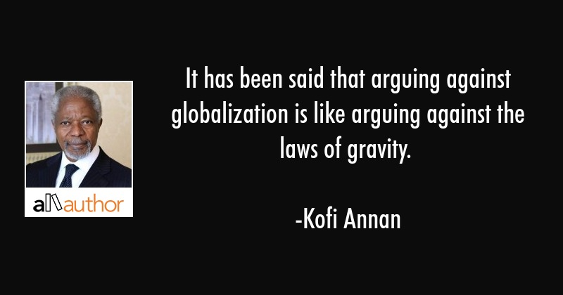 It has been said that arguing against globalization is like arguing against the laws of gravity. - Kofi Annan Quote