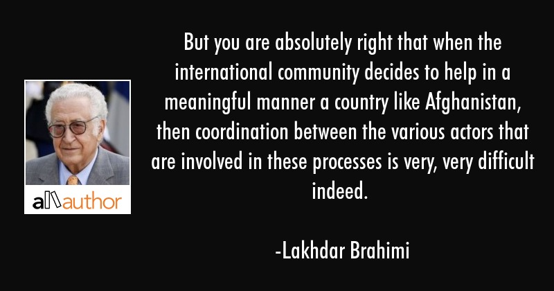 But you are absolutely right that when the international community decides to help in a meaningful... - Lakhdar Brahimi Quote