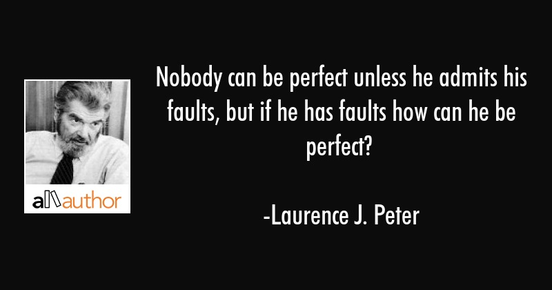 Nobody can be perfect unless he admits his faults, but if he has faults how can he be perfect? - Laurence J. Peter Quote