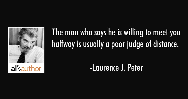 The man who says he is willing to meet you halfway is usually a poor judge of distance. - Laurence J. Peter Quote
