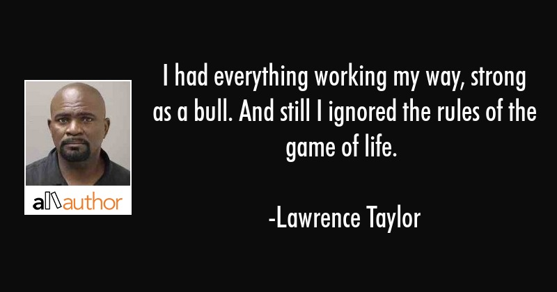 I had everything working my way, strong as a bull. And still I ignored the rules of the game of... - Lawrence Taylor Quote