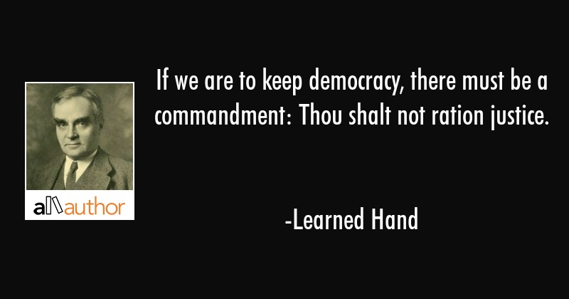 If we are to keep democracy, there must be a commandment: Thou shalt not ration justice. - Learned Hand Quote