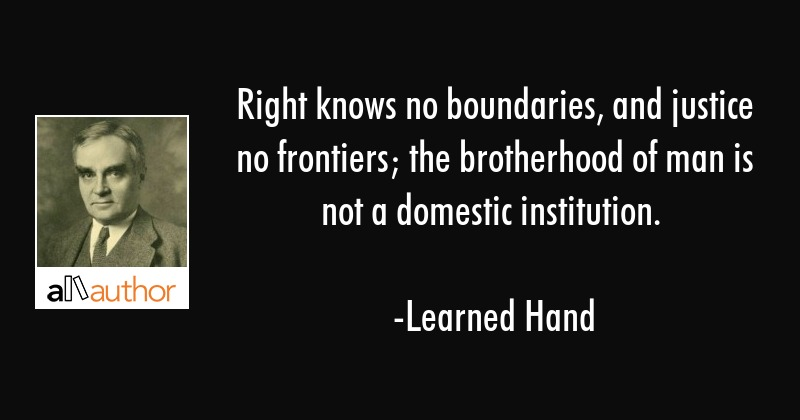 Right knows no boundaries, and justice no frontiers; the brotherhood of man is not a domestic... - Learned Hand Quote