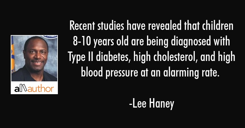 Recent studies have revealed that children 8-10 years old are being diagnosed with Type II... - Lee Haney Quote