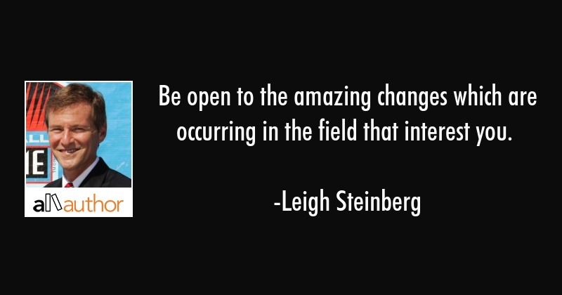 Be open to the amazing changes which are occurring in the field that interest you. - Leigh Steinberg Quote