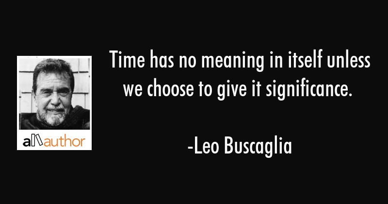 Time has no meaning in itself unless we choose to give it significance. - Leo Buscaglia Quote