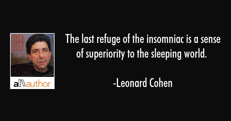 The last refuge of the insomniac is a sense of superiority to the sleeping world. - Leonard Cohen Quote