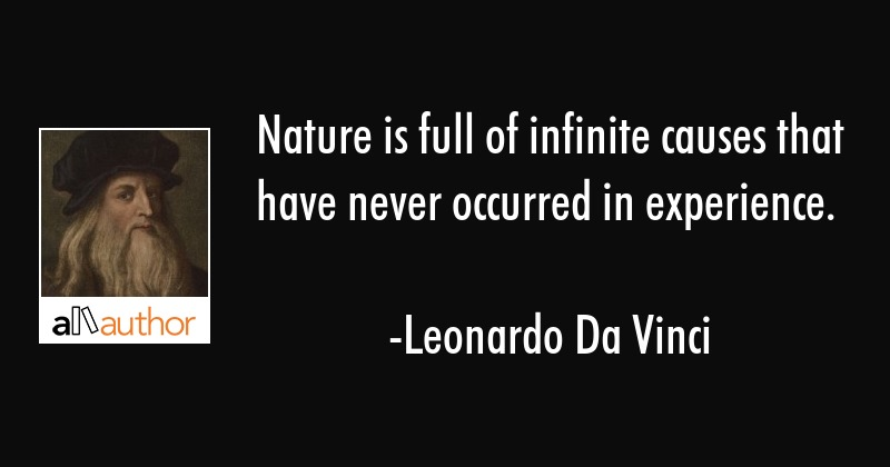 Nature is full of infinite causes that have never occurred in experience. - Leonardo Da Vinci Quote