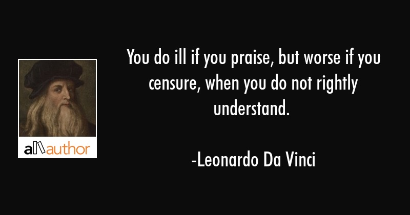 You do ill if you praise, but worse if you censure, when you do not rightly understand. - Leonardo Da Vinci Quote