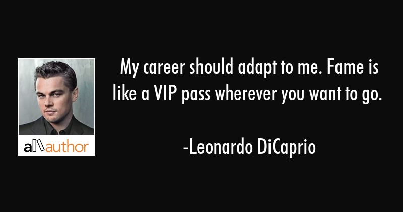 My career should adapt to me. Fame is like a VIP pass wherever you want to go. - Leonardo DiCaprio Quote