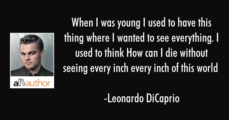 When I was young I used to have this thing where I wanted to see everything. I used to think How... - Leonardo DiCaprio Quote