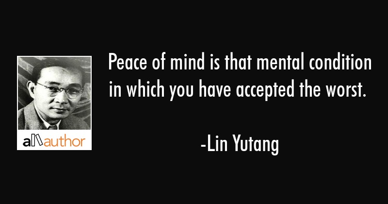 Peace of mind is that mental condition in which you have accepted the worst. - Lin Yutang Quote