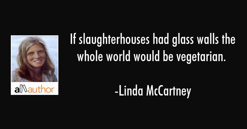 If slaughterhouses had glass walls the whole world would be vegetarian. - Linda McCartney Quote