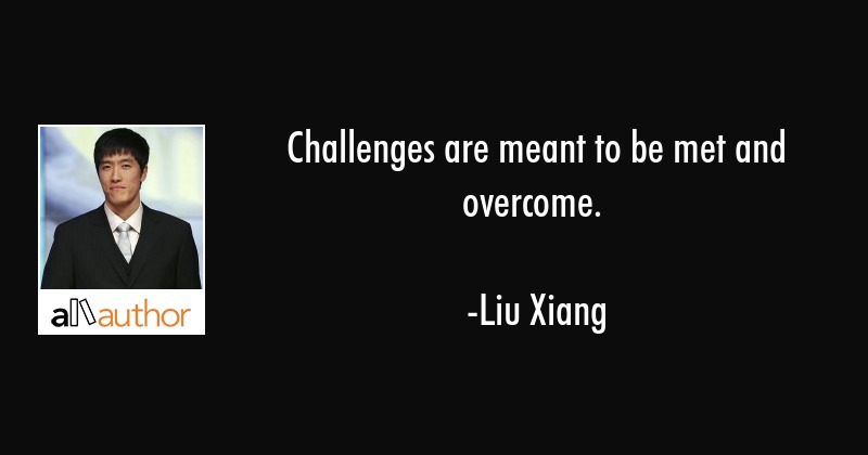 Challenges are meant to be met and overcome. - Liu Xiang Quote