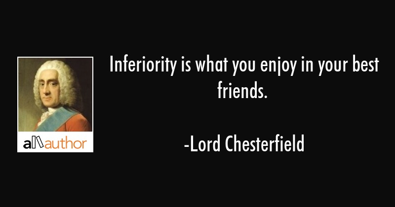 Inferiority is what you enjoy in your best friends. - Lord Chesterfield Quote