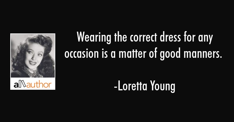 Wearing the correct dress for any occasion is a matter of good manners. - Loretta Young Quote